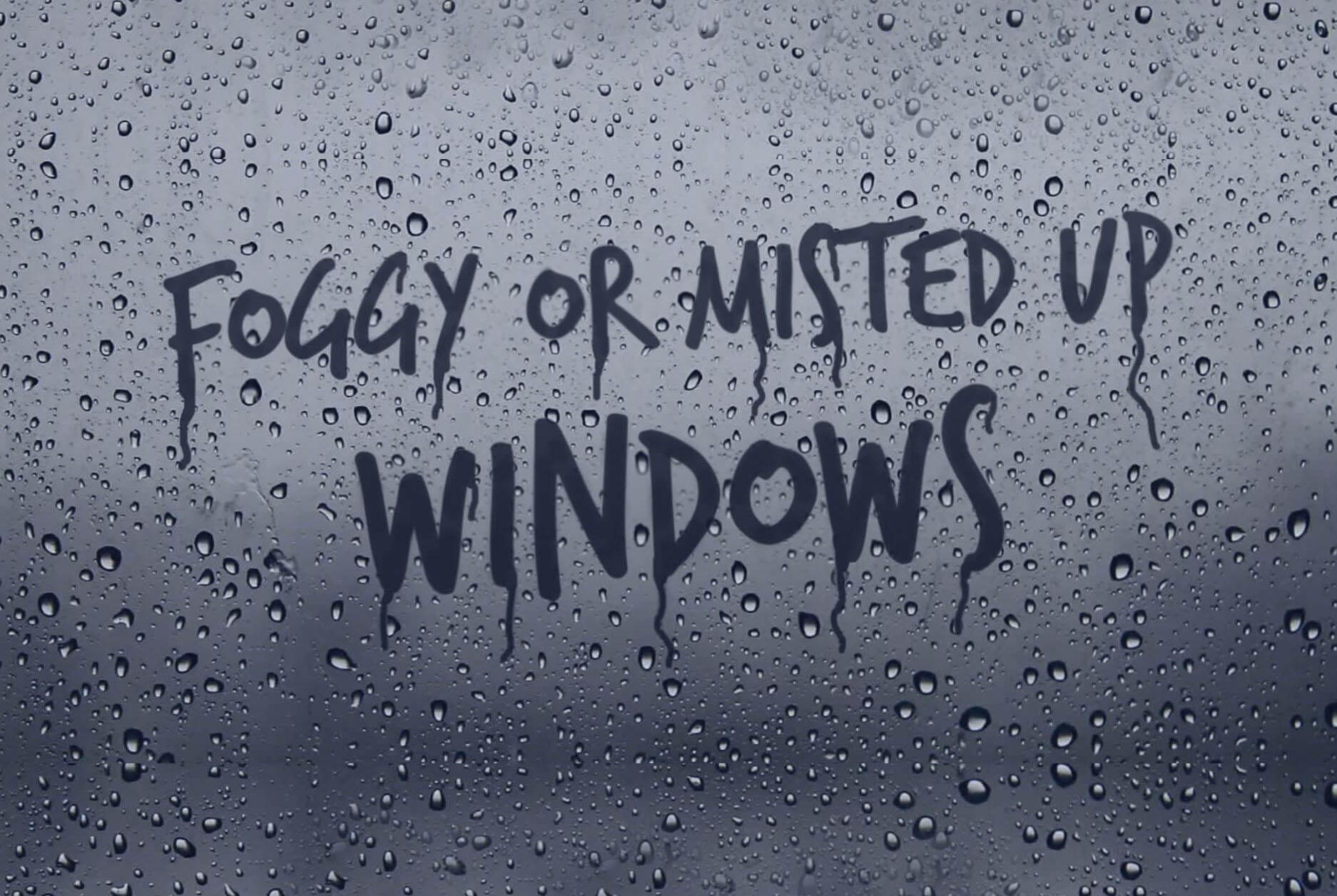 Foggy or misted up windows